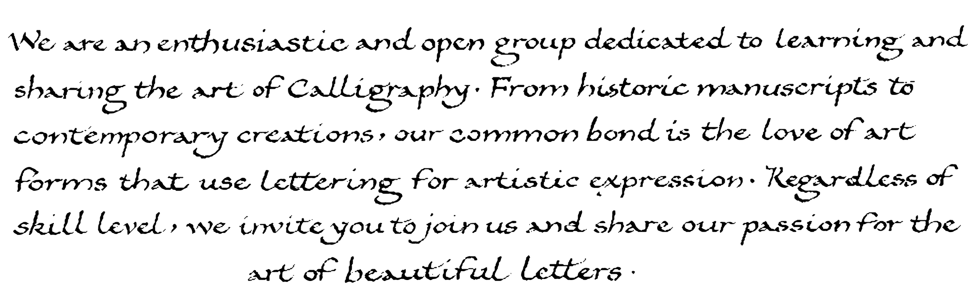 We are an enthusiastic and open group dedicated to learning and sharing the art of Calligraphy. From Historic manuscripts to contemporary creations, our common bond is the love of art forms that use lettering for artistic expression. Regardless of skill level, we invite you to join us and share our passion for the art of beautiful letters.